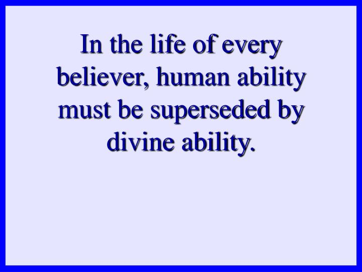 In the life of every believer, human ability must be superseded by divine ability.