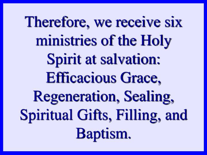 Therefore, we receive six ministries of the Holy Spirit at salvation: Efficacious Grace, Regeneration, Sealing, Spiritual Gifts, Filling, and Baptism.