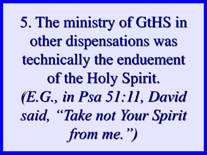 5. The ministry of GtHS in other dispensations was technically the enduement of the Holy Spirit.