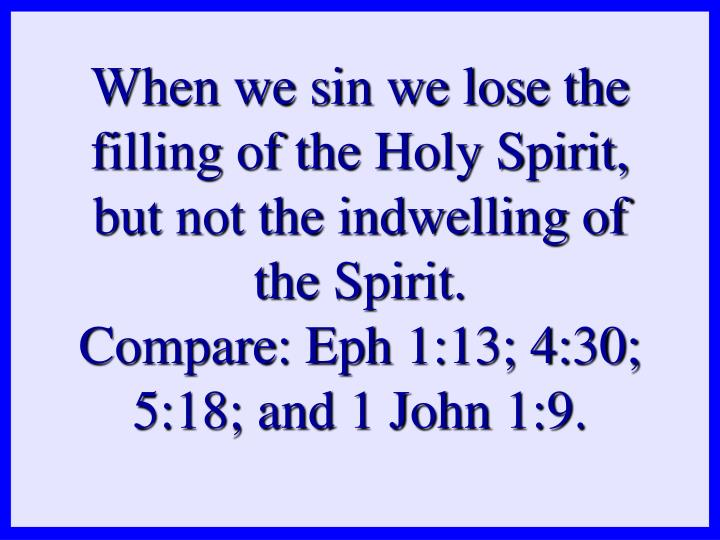 When we sin we lose the filling of the Holy Spirit, but not the indwelling of the Spirit.