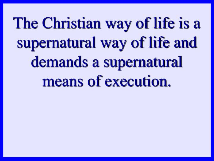 The Christian way of life is a supernatural way of life and demands a supernatural means of execution.