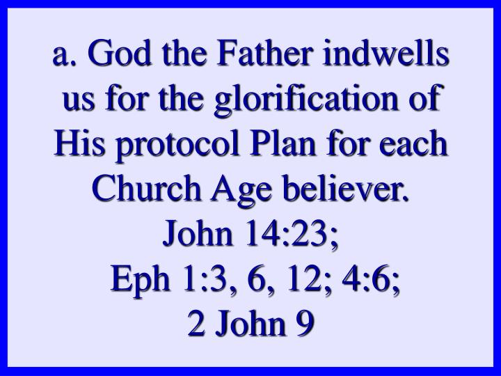 a. God the Father indwells us for the glorification of His protocol Plan for each Church Age believer.