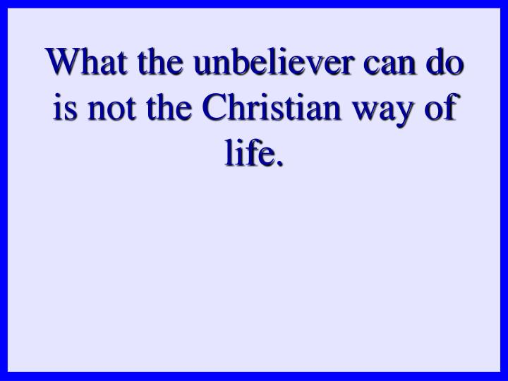 What the unbeliever can do is not the Christian way of life.