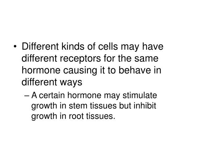 Different kinds of cells may have different receptors for the same hormone causing it to behave in different ways