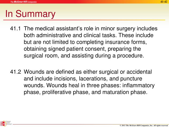 41.1The medical assistant's role in minor surgery includes both administrative and clinical tasks. These include but are not limited to completing insurance forms, obtaining signed patient consent, preparing the surgical room, and assisting during a procedure.