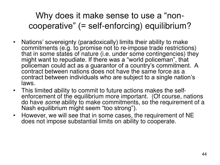 "Why does it make sense to use a ""non-cooperative"" (= self-enforcing) equilibrium?"