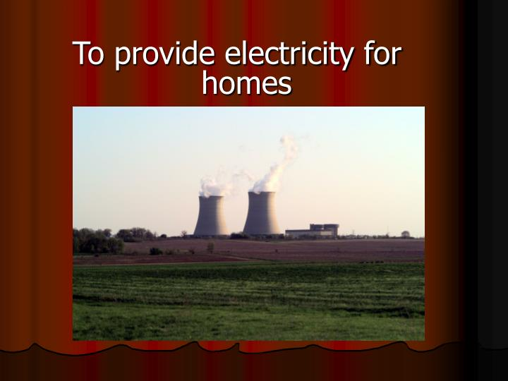 To provide electricity for homes