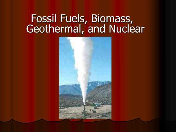 Fossil Fuels, Biomass, Geothermal, and Nuclear