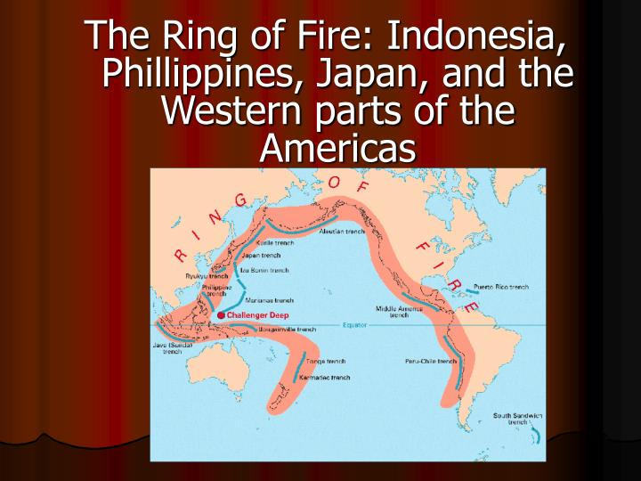 The Ring of Fire: Indonesia, Phillippines, Japan, and the  Western parts of the Americas