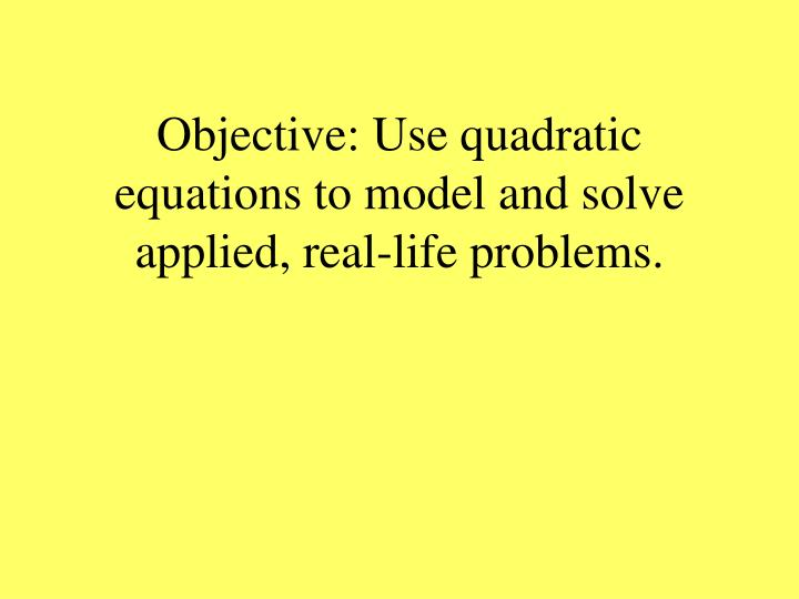 Objective: Use quadratic equations to model and solve applied, real-life problems.