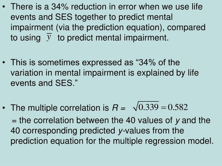 There is a 34% reduction in error when we use life events and SES together to predict mental impairment (via the prediction equation), compared to using       to predict mental impairment.