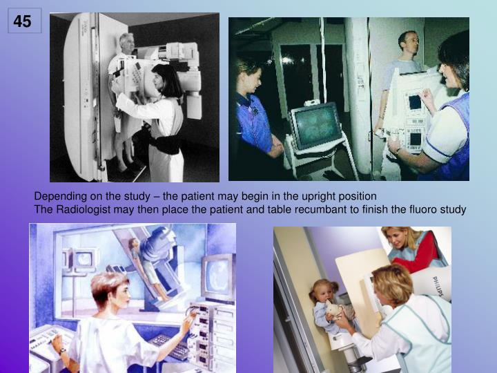 Depending on the study – the patient may begin in the upright position