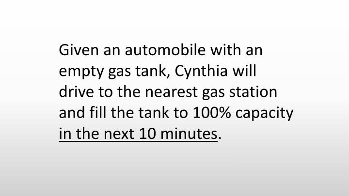 Given an automobile with an empty gas tank, Cynthia will drive to the nearest gas station and fill the tank to 100% capacity