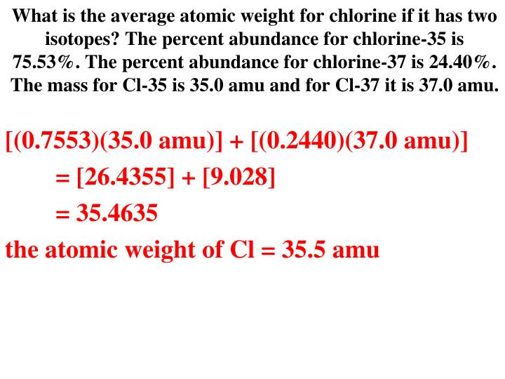 What is the average atomic weight for chlorine if it has two isotopes? The percent abundance for chlorine-35 is 75.53%. The percent abundance for chlorine-37 is 24.40%. The mass for Cl-35 is 35.0