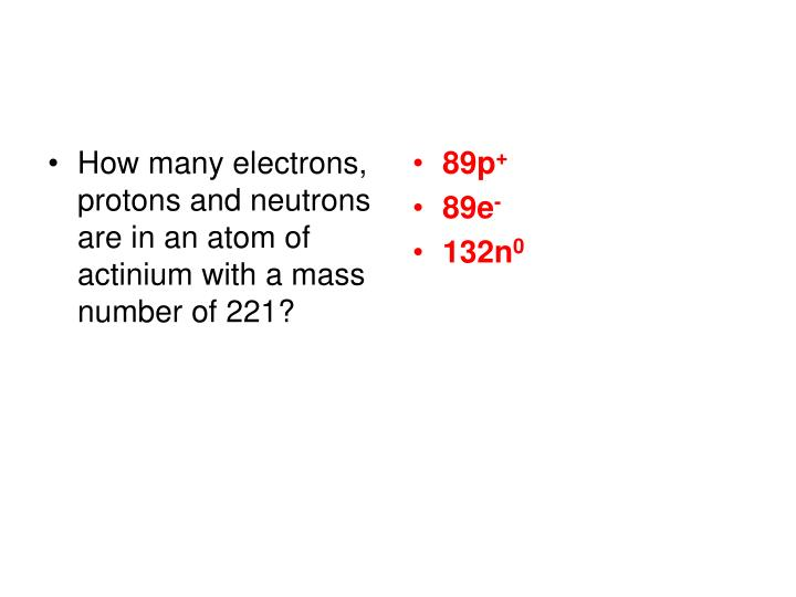 How many electrons, protons and neutrons are in an atom of actinium with a mass number of 221?