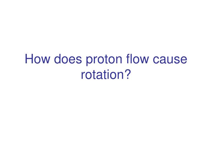 How does proton flow cause rotation?