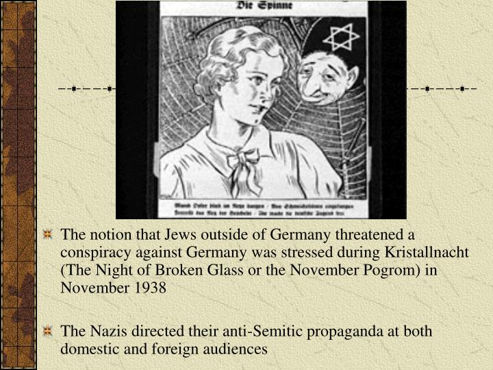 The notion that Jews outside of Germany threatened a conspiracy against Germany was stressed during Kristallnacht (The Night of Broken Glass or the November Pogrom) in November 1938
