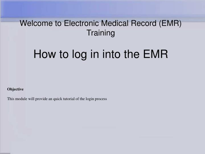 Welcome to electronic medical record emr training how to log in into the emr