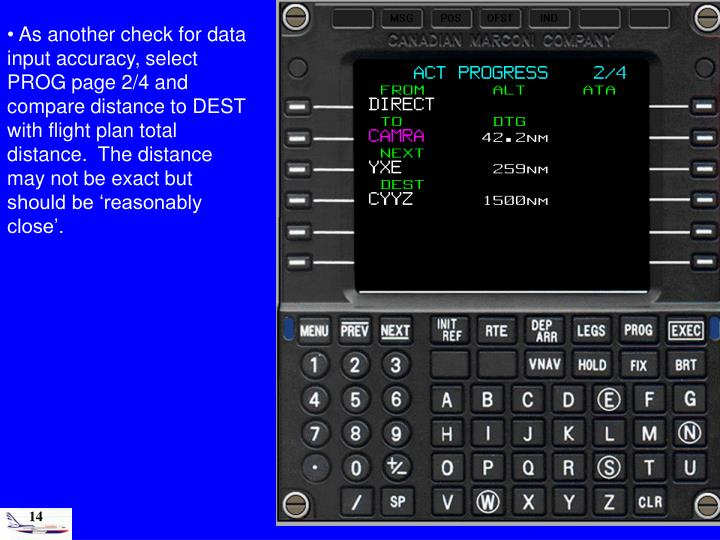As another check for data input accuracy, select PROG page 2/4 and compare distance to DEST with flight plan total distance.  The distance may not be exact but should be 'reasonably close'.