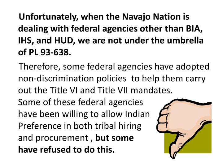 Unfortunately, when the Navajo Nation is dealing with federal agencies other than BIA, IHS, and HUD, we are not under the umbrella of PL 93-638.