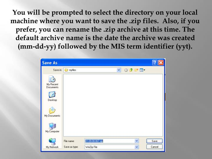 You will be prompted to select the directory on your local machine where you want to save the .zip files.  Also, if you prefer, you can rename the .zip archive at this time. The default archive name is the date the archive was created (mm-dd-yy) followed by the MIS term identifier (yyt).
