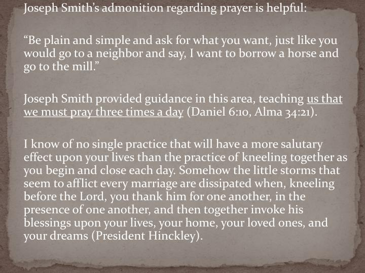 Joseph Smith's admonition regarding prayer is helpful:
