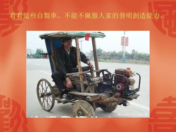 看看這些自製車。不能不佩服人家的發明創造能力。