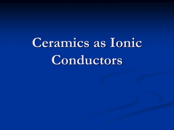 Ceramics as Ionic Conductors