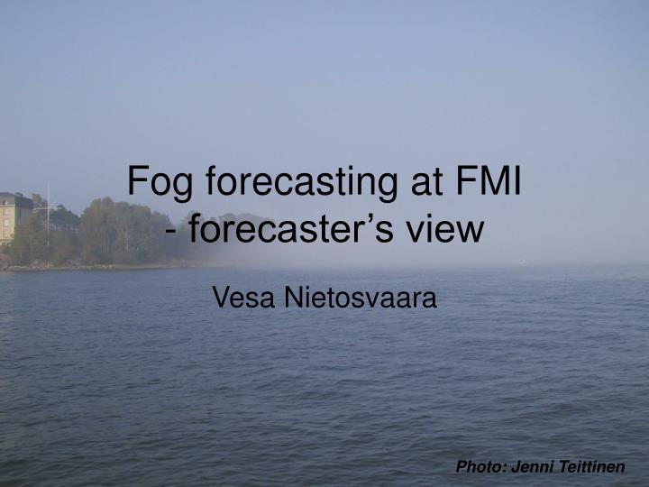 Fog forecasting at fmi forecaster s view