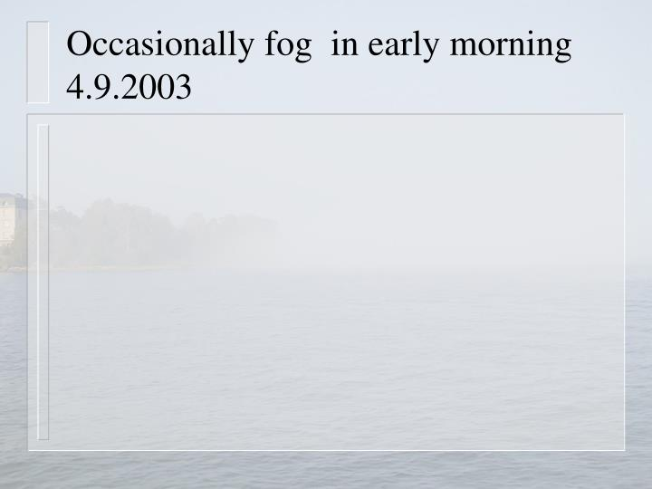 Occasionally fog  in early morning  4.9.2003