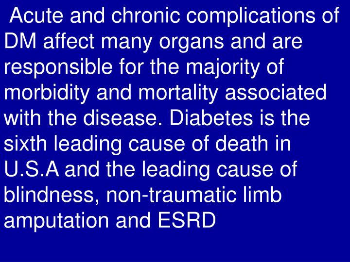 Acute and chronic complications of DM affect many organs and are responsible for the majority of morbidity and mortality associated with the disease. Diabetes is the sixth leading cause of death in U.S.A and the leading cause of blindness, non-traumatic limb amputation and ESRD