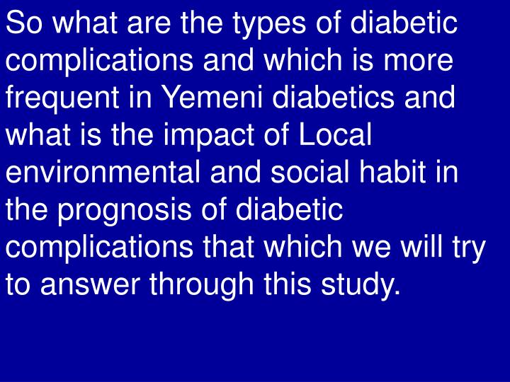 So what are the types of diabetic complications and which is more frequent in Yemeni diabetics and what is the impact of Local environmental and social habit in the prognosis of diabetic complications that which we will try to answer through this study.