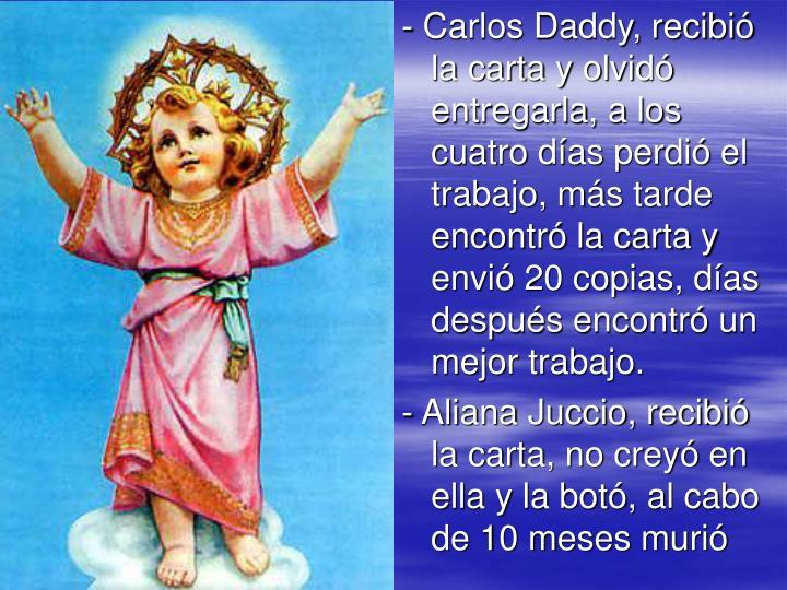 - Carlos Daddy, recibió la carta y olvidó entregarla, a los cuatro días perdió el trabajo, más tarde encontró la carta y envió 20 copias, días después encontró un mejor trabajo.