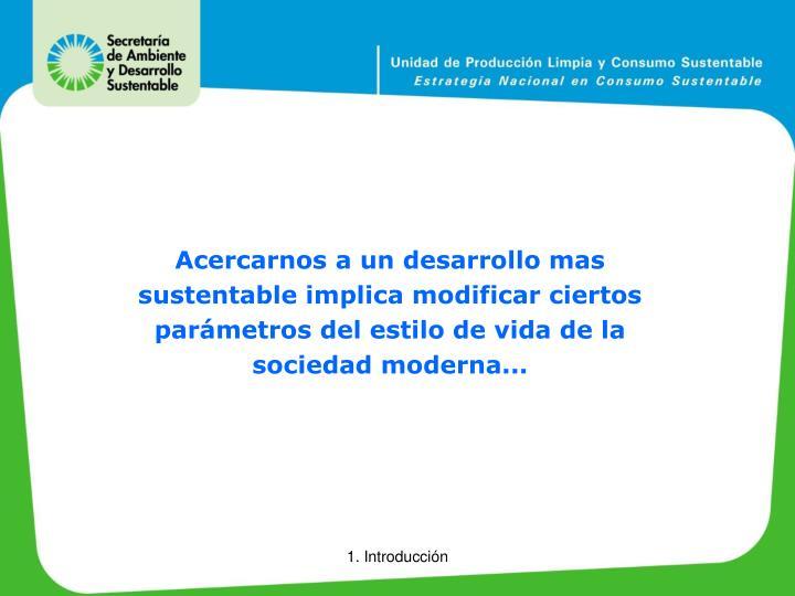 Acercarnos a un desarrollo mas sustentable implica modificar ciertos parámetros del estilo de vida de la sociedad moderna...