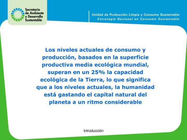 Los niveles actuales de consumo y producción, basados en la superficie productiva media ecológica mundial, superan en un 25% la capacidad ecológica de la Tierra, lo que significa que a los niveles actuales, la humanidad está gastando el capital natural del planeta a un ritmo considerable