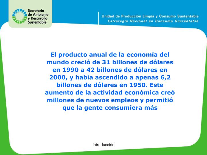 El producto anual de la economía del mundo creció de 31 billones de dólares en 1990 a 42 billones de dólares en 2000, y había ascendido a apenas 6,2 billones de dólares en 1950. Este aumento de la actividad económica creó millones de nuevos empleos y permitió que la gente consumiera más