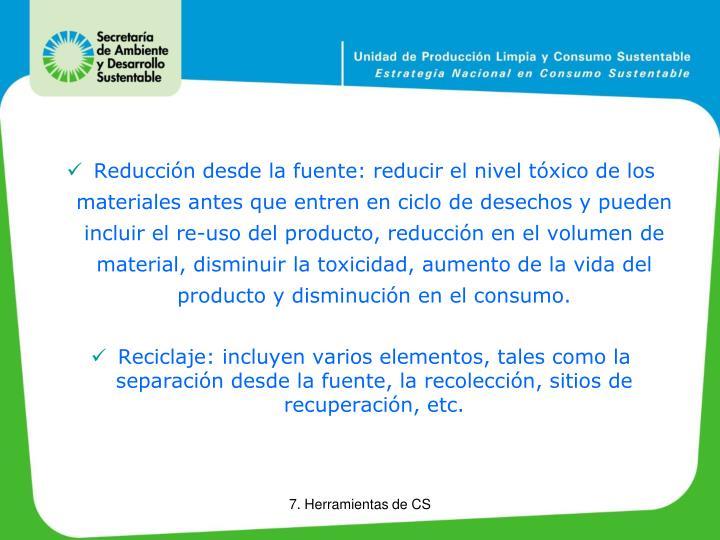 Reducción desde la fuente: reducir el nivel tóxico de los materiales antes que entren en ciclo de desechos y pueden incluir el re-uso del producto, reducción en el volumen de material, disminuir la toxicidad, aumento de la vida del producto y disminución en el consumo.
