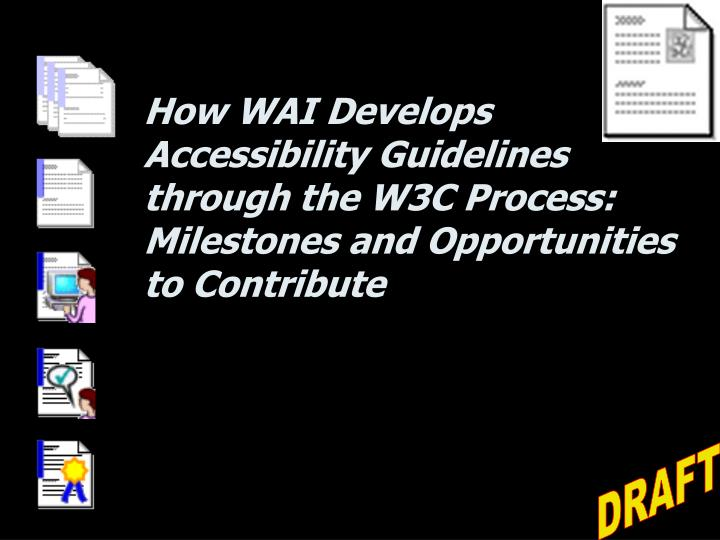 How WAI Develops Accessibility Guidelines through the W3C Process: Milestones and Opportunities to Contribute