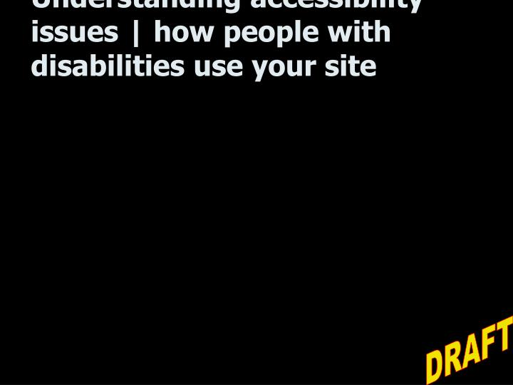 Understanding accessibility issues | how people with disabilities use your site