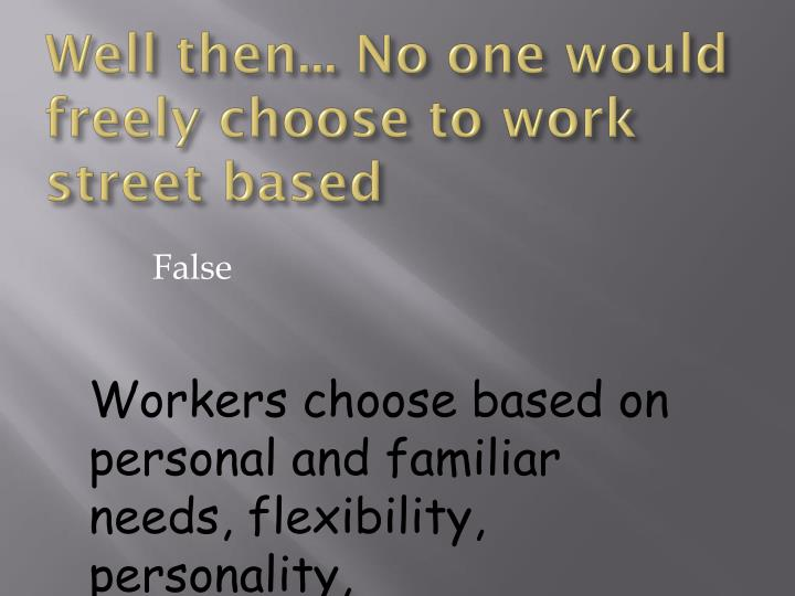 Well then... No one would freely choose to work street based
