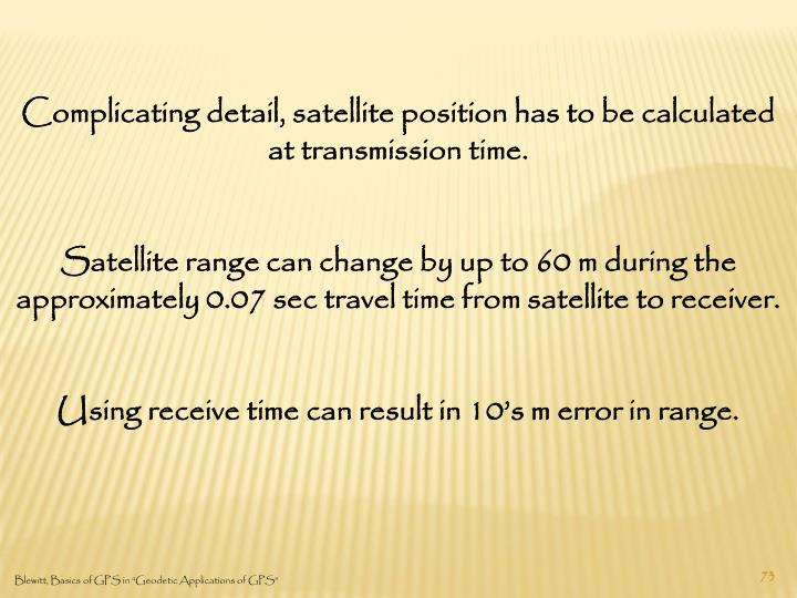 Complicating detail, satellite position has to be calculated at transmission time.