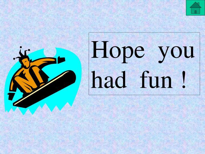 Hope  you  had  fun !