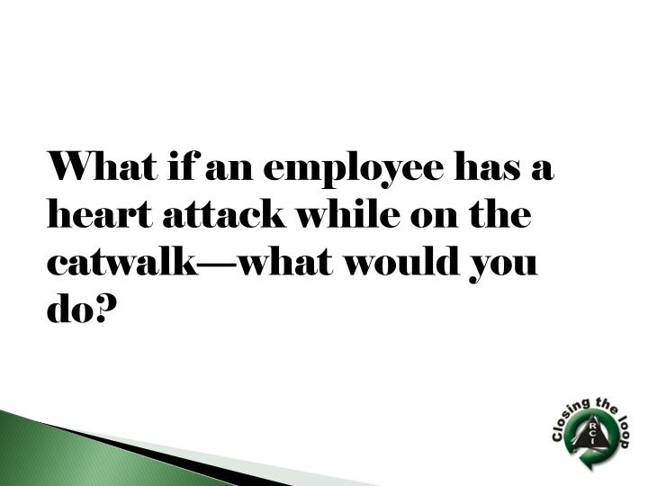 What if an employee has a heart attack while on the catwalk—what would you do?