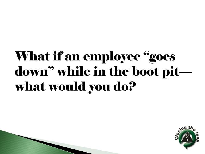 """What if an employee """"goes down"""" while in the boot pit—what would you do?"""