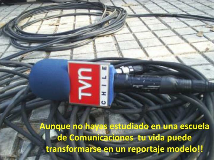 Aunque no hayas estudiado en una escuela de Comunicaciones  tu vida puede transformarse en un reportaje modelo!!