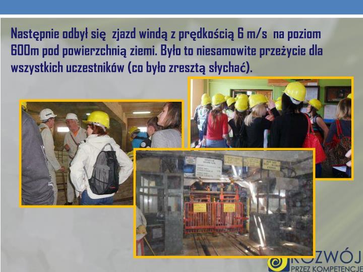 Następnie odbył się  zjazd windą z prędkością 6 m/s  na poziom 600m pod powierzchnią ziemi. Było to niesamowite przeżycie dla wszystkich uczestników (co było zresztą słychać).