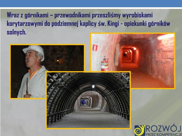 Wraz z górnikami – przewodnikami przeszliśmy wyrobiskami korytarzowymido podziemnej kaplicy św. Kingi - opiekunki górników solnych.