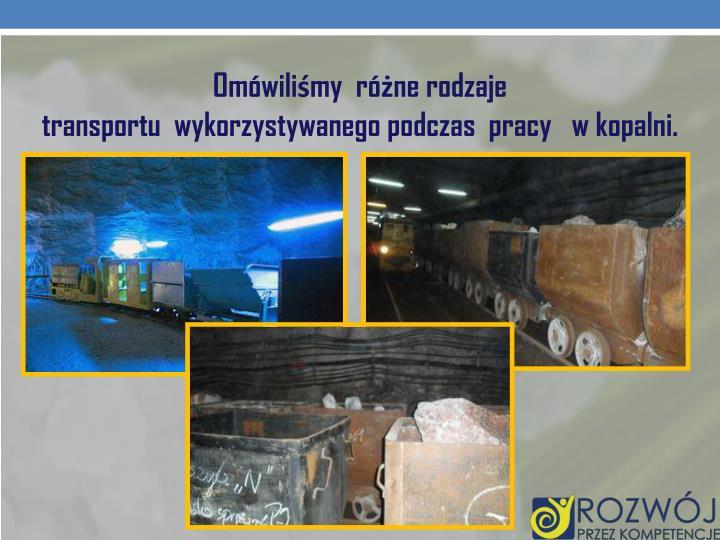 Omówiliśmy różne rodzaje transportu wykorzystywanegopodczas pracy   w kopalni.