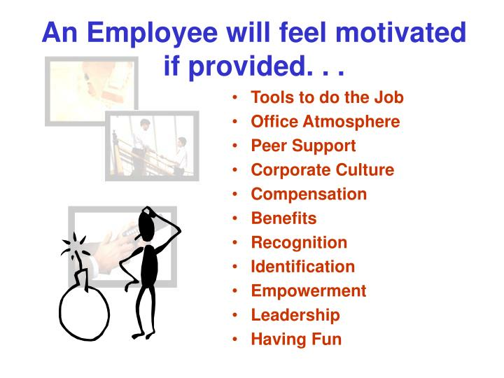 An Employee will feel motivated if provided. . .