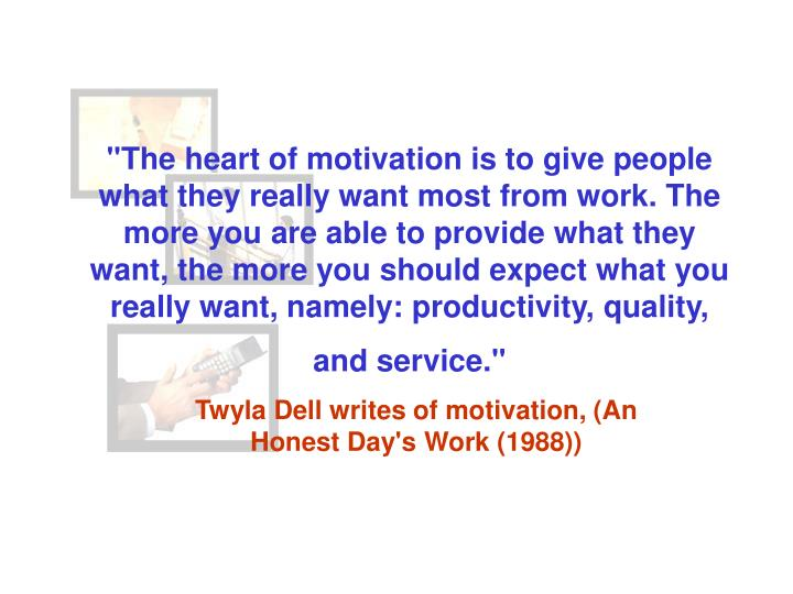 """The heart of motivation is to give people what they really want most from work. The more you are able to provide what they want, the more you should expect what you really want, namely: productivity, quality, and service."""